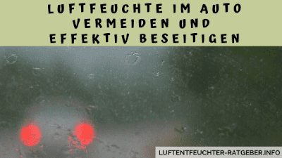 Luftfeuchte im Auto vermeiden und effektiv beseitigen
